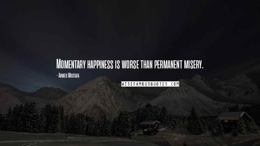 Ahmed Mostafa quotes: Momentary happiness is worse than permanent misery.