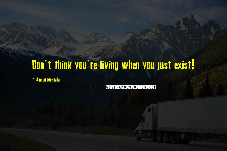 Ahmed Mostafa quotes: Don't think you're living when you just exist!