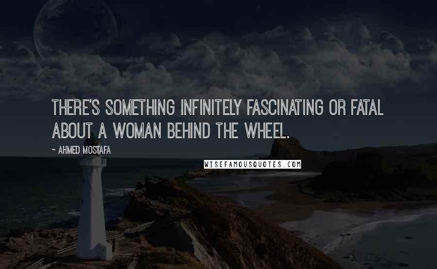 Ahmed Mostafa quotes: There's something infinitely fascinating or fatal about a woman behind the wheel.