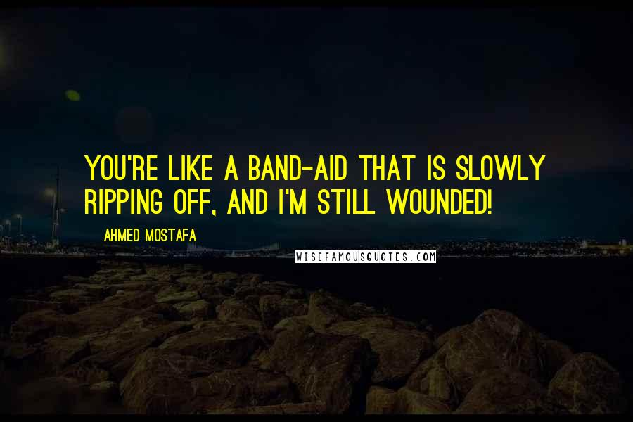Ahmed Mostafa quotes: You're like a band-aid that is slowly ripping off, and I'm still wounded!