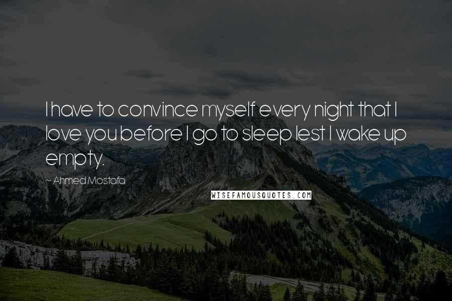 Ahmed Mostafa quotes: I have to convince myself every night that I love you before I go to sleep lest I wake up empty.