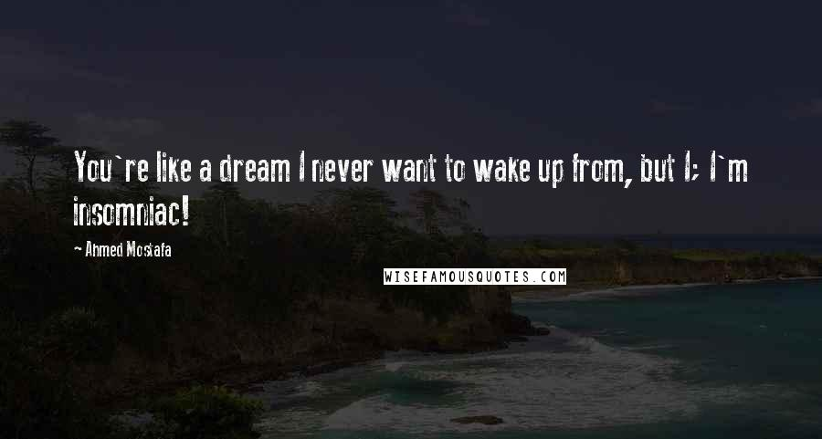 Ahmed Mostafa quotes: You're like a dream I never want to wake up from, but I; I'm insomniac!