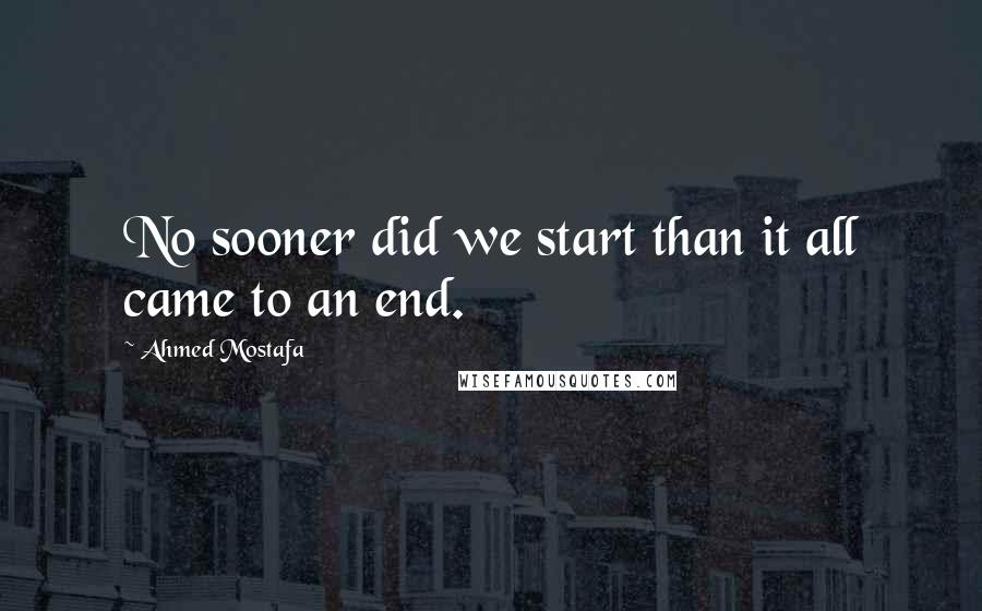 Ahmed Mostafa quotes: No sooner did we start than it all came to an end.