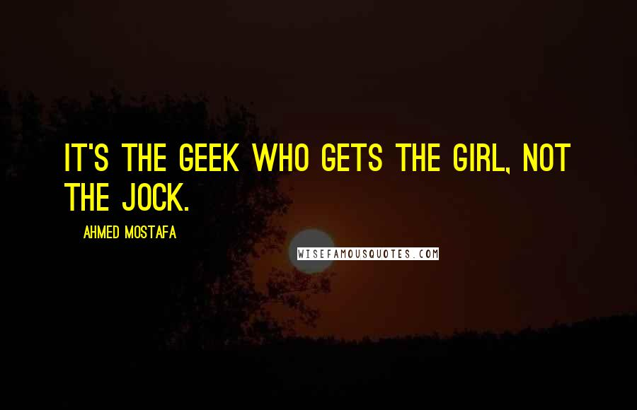 Ahmed Mostafa quotes: It's the geek who gets the girl, not the jock.