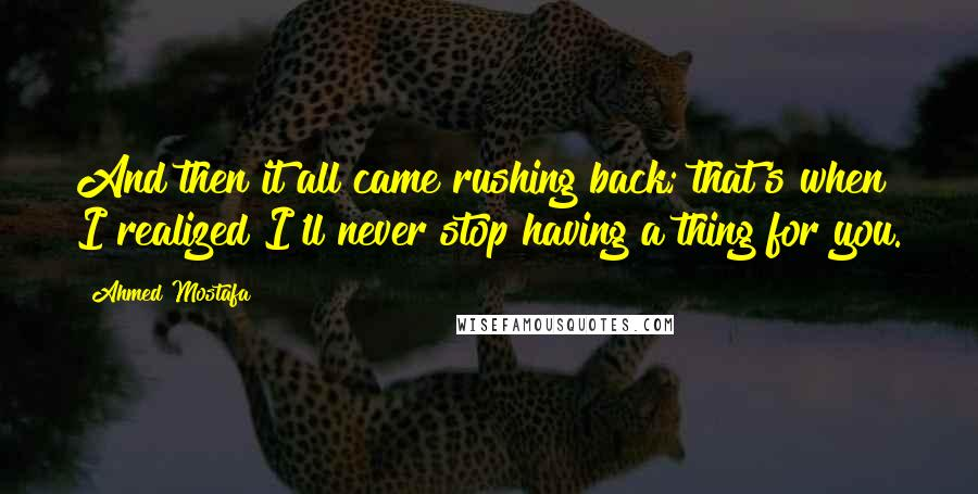 Ahmed Mostafa quotes: And then it all came rushing back; that's when I realized I'll never stop having a thing for you.