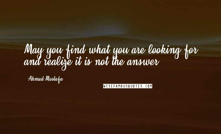 Ahmed Mostafa quotes: May you find what you are looking for and realize it is not the answer.