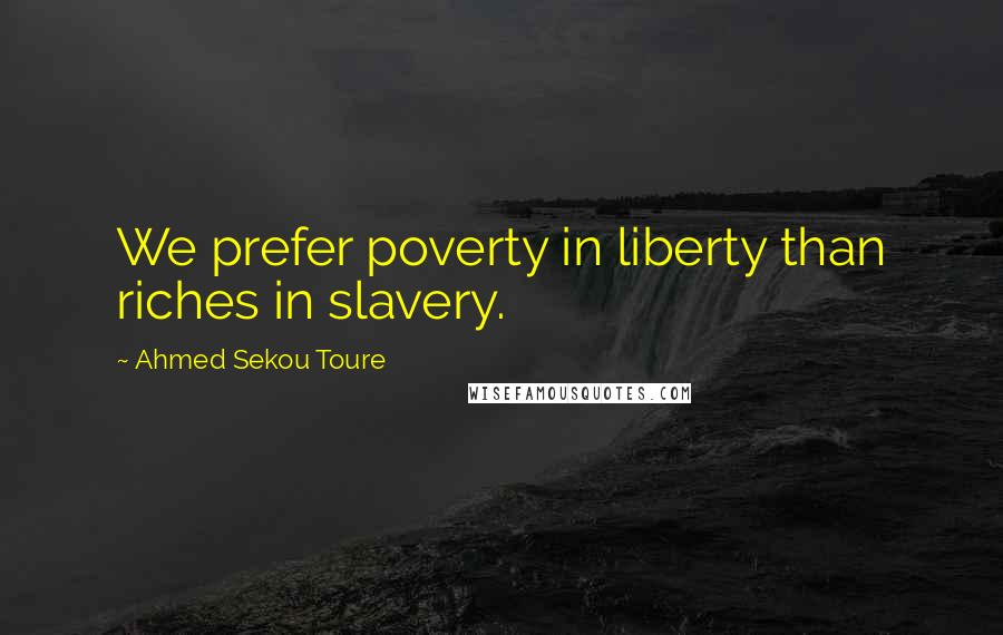 Ahmed Sekou Toure quotes: We prefer poverty in liberty than riches in slavery.
