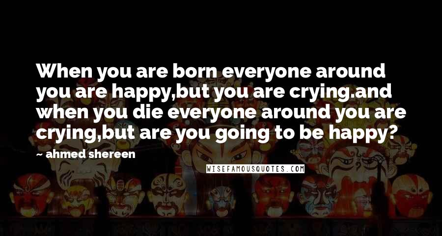Ahmed Shereen quotes: When you are born everyone around you are happy,but you are crying.and when you die everyone around you are crying,but are you going to be happy?