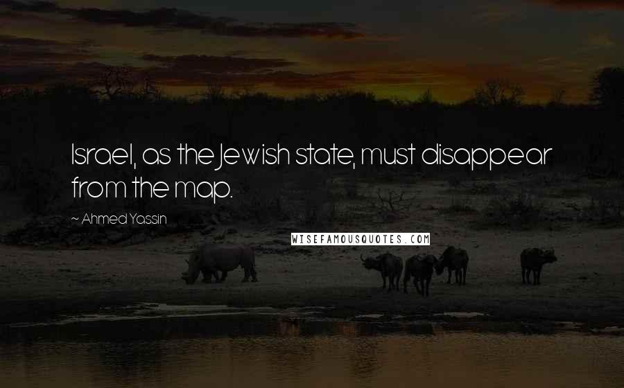 Ahmed Yassin quotes: Israel, as the Jewish state, must disappear from the map.