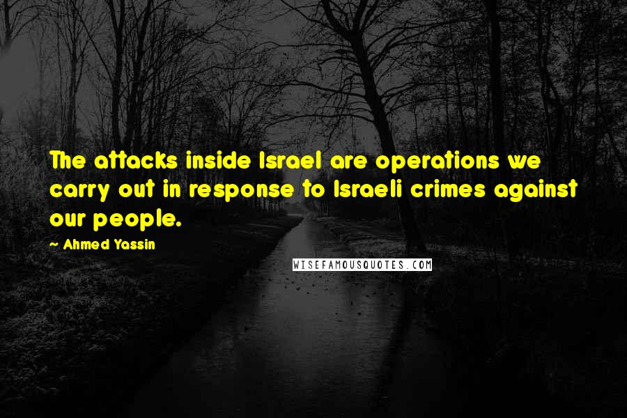 Ahmed Yassin quotes: The attacks inside Israel are operations we carry out in response to Israeli crimes against our people.