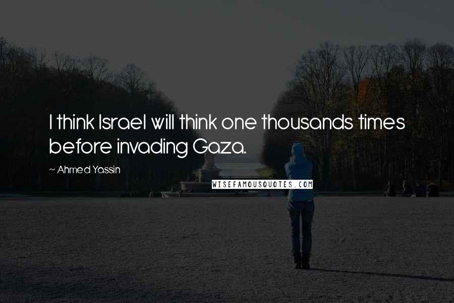 Ahmed Yassin quotes: I think Israel will think one thousands times before invading Gaza.