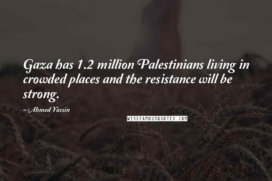 Ahmed Yassin quotes: Gaza has 1.2 million Palestinians living in crowded places and the resistance will be strong.