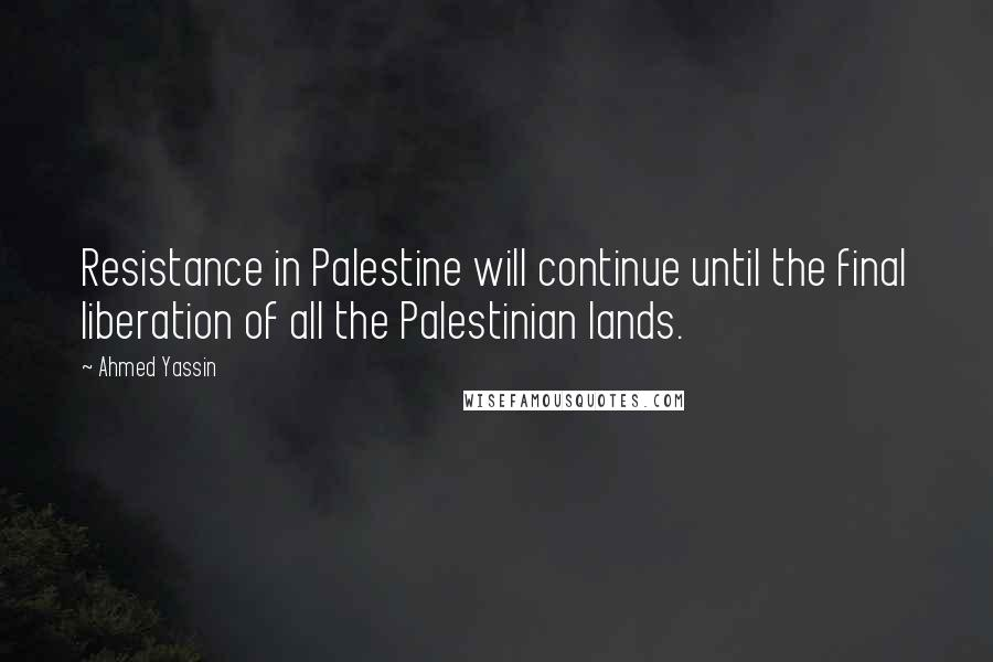 Ahmed Yassin quotes: Resistance in Palestine will continue until the final liberation of all the Palestinian lands.