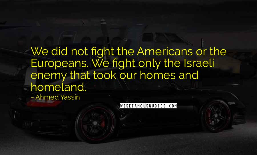 Ahmed Yassin quotes: We did not fight the Americans or the Europeans. We fight only the Israeli enemy that took our homes and homeland.