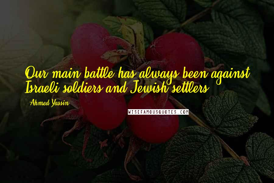 Ahmed Yassin quotes: Our main battle has always been against Israeli soldiers and Jewish settlers.