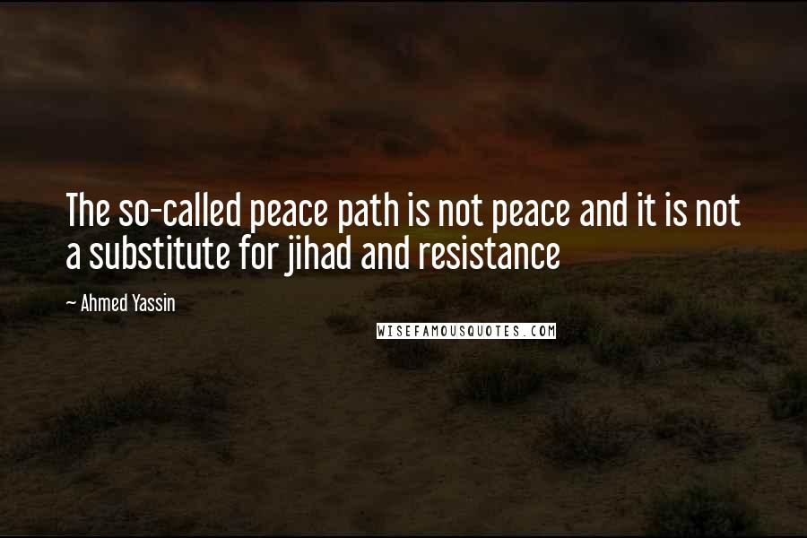 Ahmed Yassin quotes: The so-called peace path is not peace and it is not a substitute for jihad and resistance