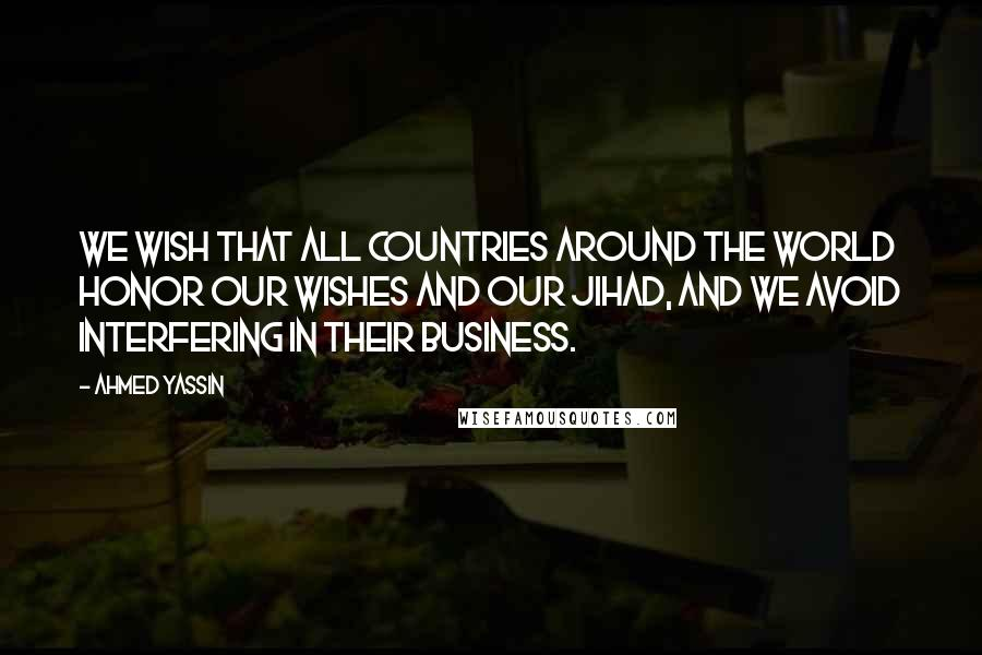 Ahmed Yassin quotes: We wish that all countries around the world honor our wishes and our Jihad, and we avoid interfering in their business.