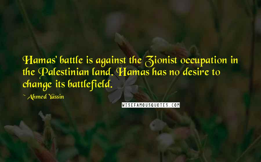 Ahmed Yassin quotes: Hamas' battle is against the Zionist occupation in the Palestinian land. Hamas has no desire to change its battlefield.