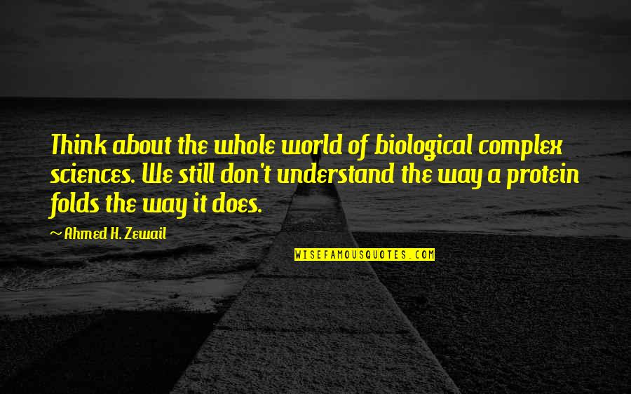 Ahmed Zewail Quotes By Ahmed H. Zewail: Think about the whole world of biological complex