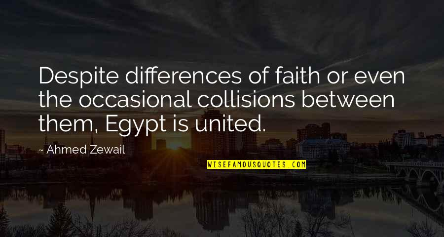 Ahmed Zewail Quotes By Ahmed Zewail: Despite differences of faith or even the occasional