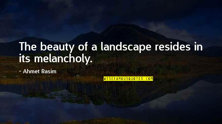 Ahmet Rasim Quotes By Ahmet Rasim: The beauty of a landscape resides in its