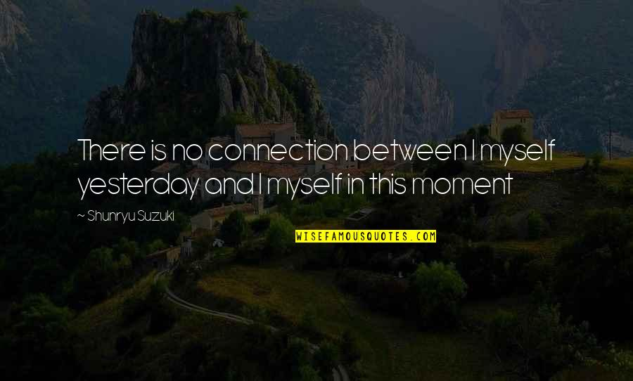 Ahmet Rasim Quotes By Shunryu Suzuki: There is no connection between I myself yesterday