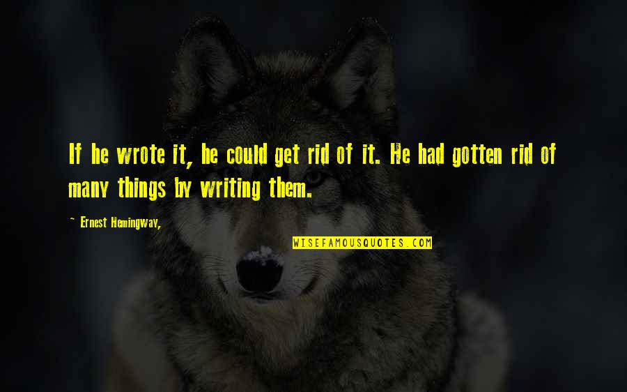 Aholt Quotes By Ernest Hemingway,: If he wrote it, he could get rid