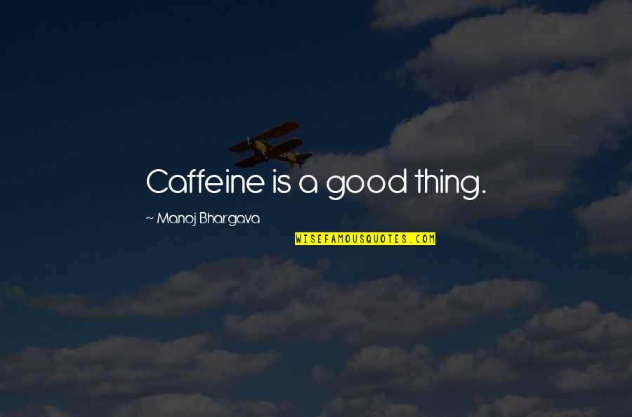 Aholt Quotes By Manoj Bhargava: Caffeine is a good thing.