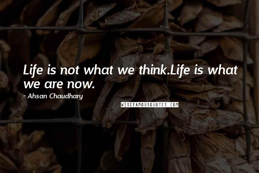 Ahsan Chaudhary quotes: Life is not what we think.Life is what we are now.