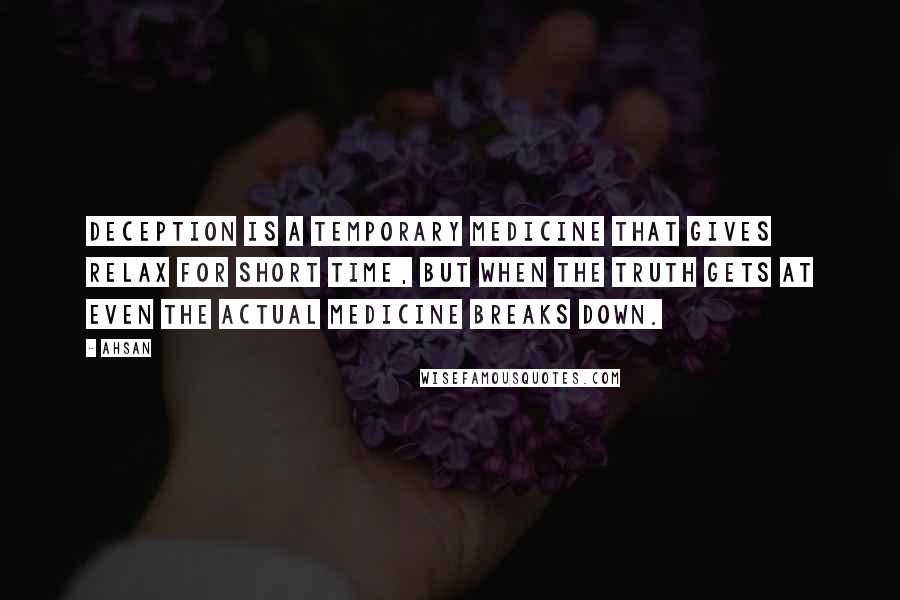 Ahsan quotes: Deception is a temporary medicine that gives relax for short time, but when the truth gets at even the actual medicine breaks down.