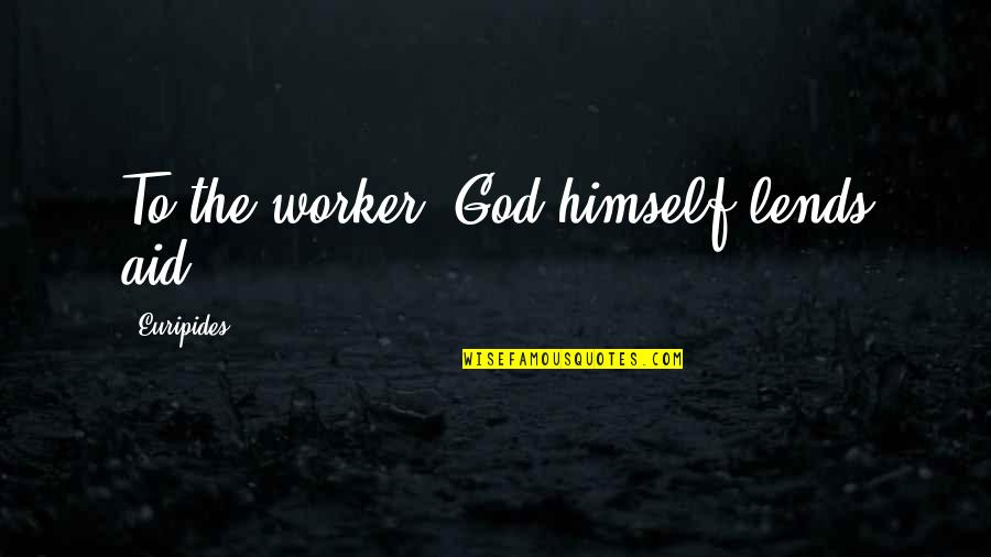 Aid Work Quotes By Euripides: To the worker, God himself lends aid.