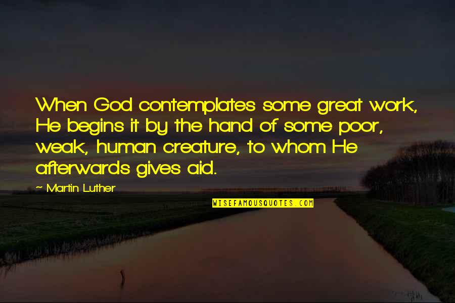 Aid Work Quotes By Martin Luther: When God contemplates some great work, He begins