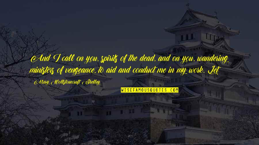Aid Work Quotes By Mary Wollstonecraft Shelley: And I call on you, spirits of the