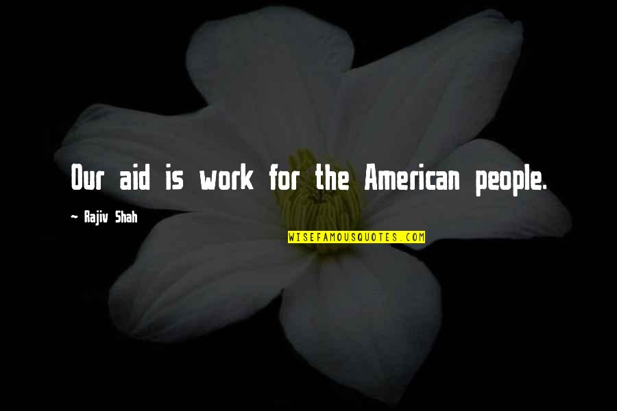 Aid Work Quotes By Rajiv Shah: Our aid is work for the American people.