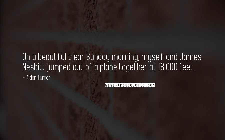 Aidan Turner quotes: On a beautiful clear Sunday morning, myself and James Nesbitt jumped out of a plane together at 18,000 feet.