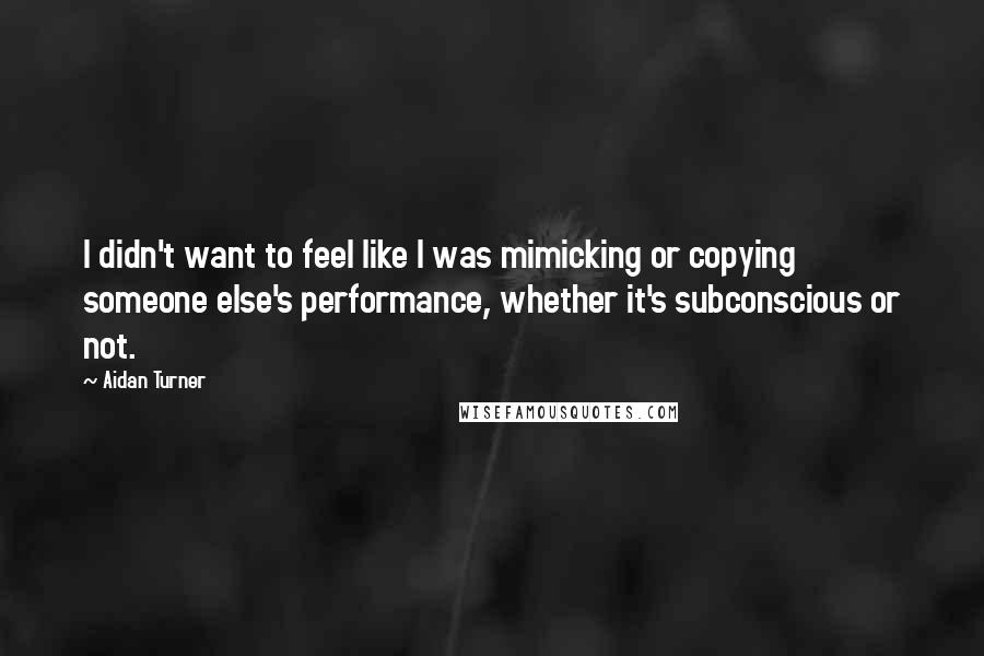 Aidan Turner quotes: I didn't want to feel like I was mimicking or copying someone else's performance, whether it's subconscious or not.