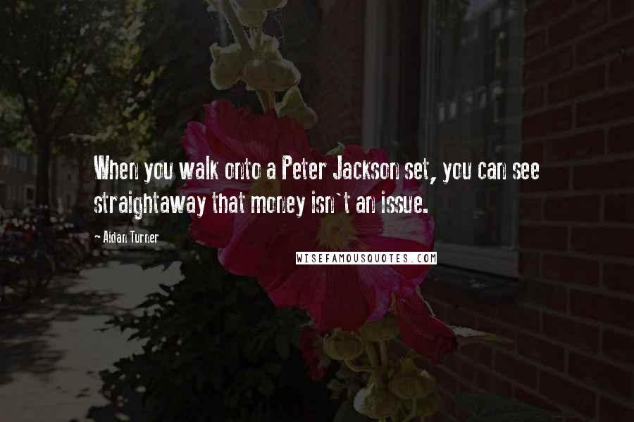 Aidan Turner quotes: When you walk onto a Peter Jackson set, you can see straightaway that money isn't an issue.