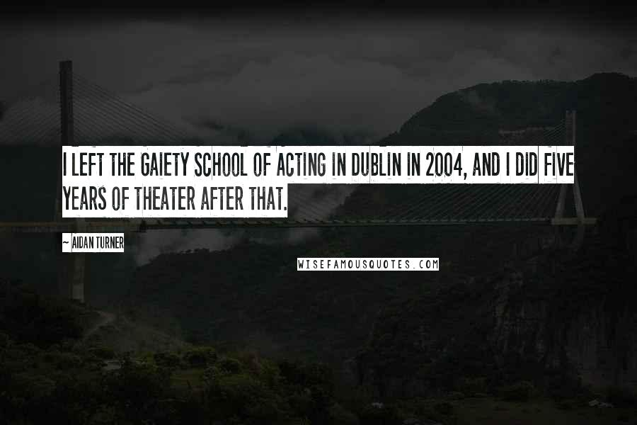 Aidan Turner quotes: I left the Gaiety School of Acting in Dublin in 2004, and I did five years of theater after that.