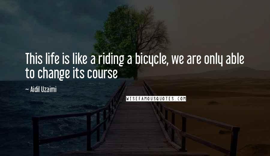 Aidil Uzaimi quotes: This life is like a riding a bicycle, we are only able to change its course