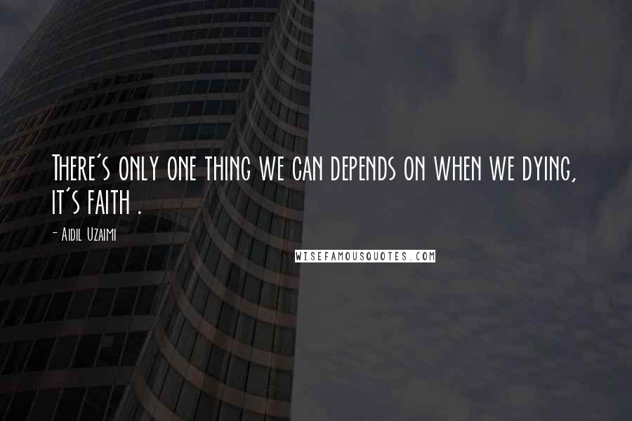 Aidil Uzaimi quotes: There's only one thing we can depends on when we dying, it's faith .