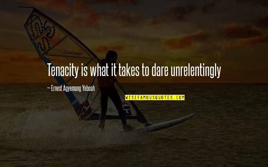 Aiesec's Quotes By Ernest Agyemang Yeboah: Tenacity is what it takes to dare unrelentingly