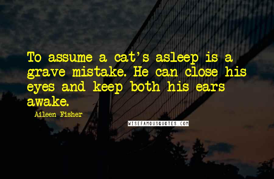 Aileen Fisher quotes: To assume a cat's asleep is a grave mistake. He can close his eyes and keep both his ears awake.