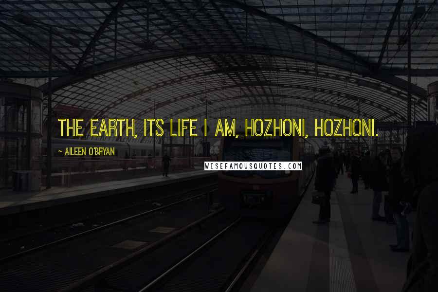 Aileen O'Bryan quotes: The Earth, its life I am, hozhoni, hozhoni.