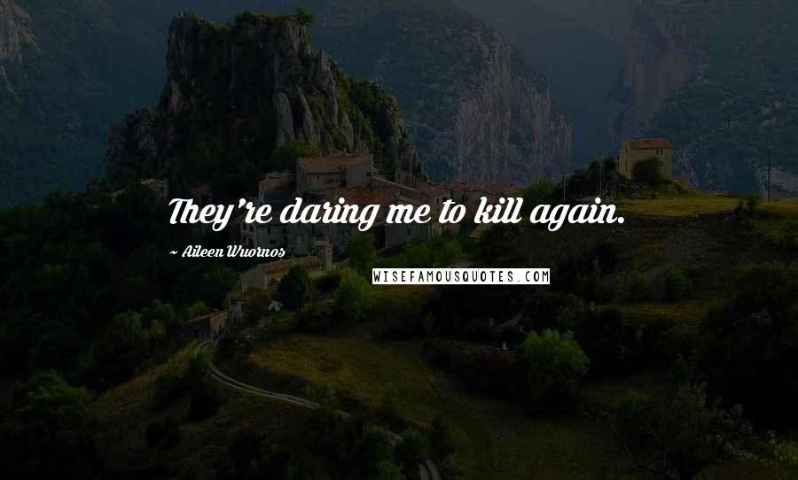 Aileen Wuornos quotes: They're daring me to kill again.