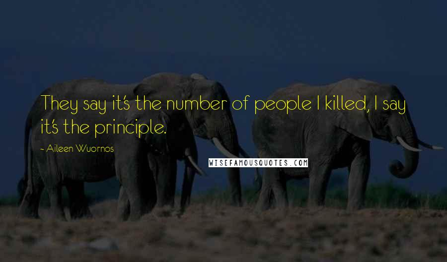 Aileen Wuornos quotes: They say it's the number of people I killed, I say it's the principle.