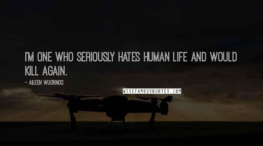 Aileen Wuornos quotes: I'm one who seriously hates human life and would kill again.