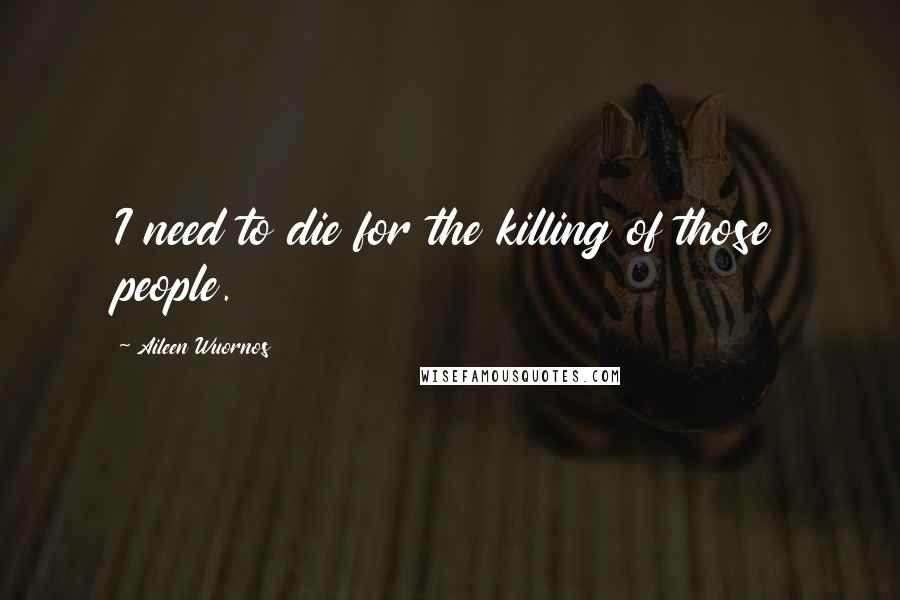 Aileen Wuornos quotes: I need to die for the killing of those people.