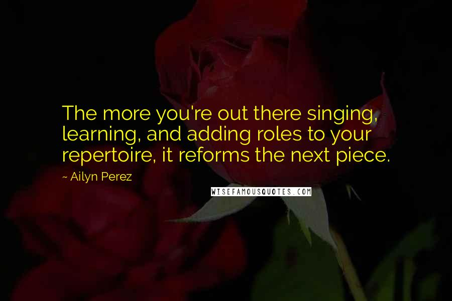 Ailyn Perez quotes: The more you're out there singing, learning, and adding roles to your repertoire, it reforms the next piece.