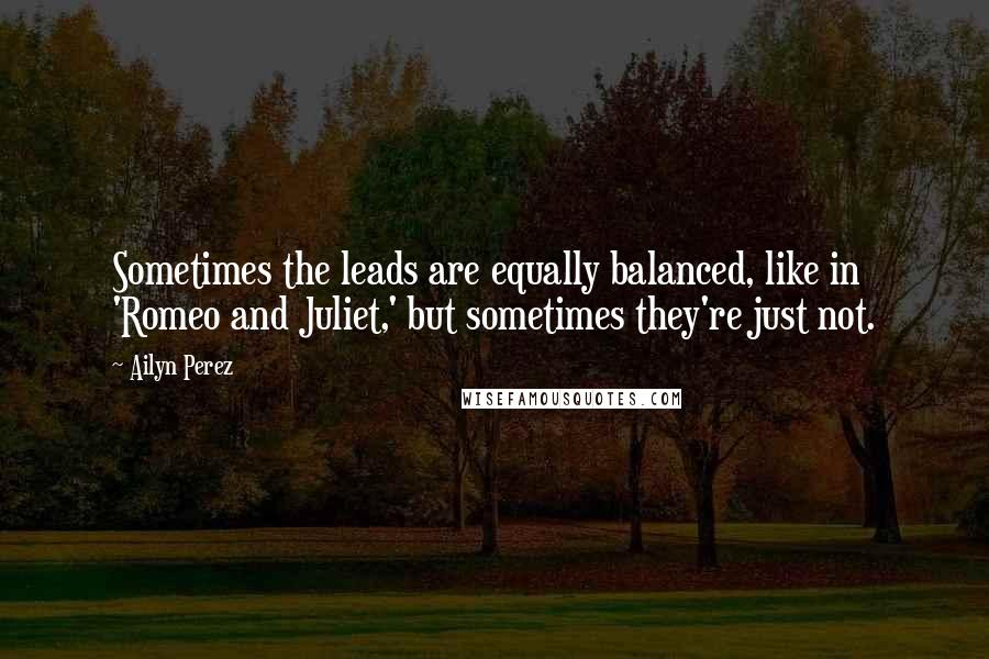 Ailyn Perez quotes: Sometimes the leads are equally balanced, like in 'Romeo and Juliet,' but sometimes they're just not.