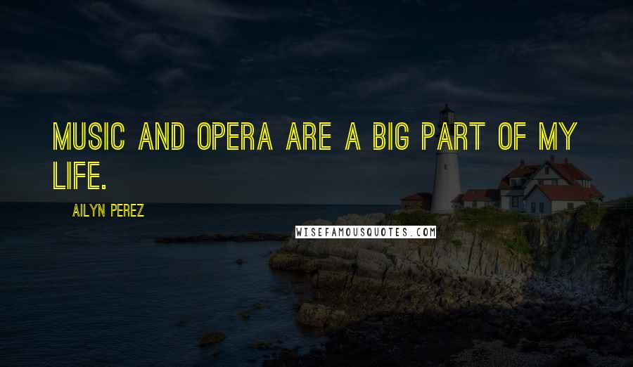 Ailyn Perez quotes: Music and opera are a big part of my life.